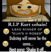 """Everyone give the person above you in the comments an L: R.I.P Kurt cobain!  LEAD SINGER OF  """"GUN'S N ROSES""""  Dubstep will never be the  same.  Best sono: Shake it off Everyone give the person above you in the comments an L"""