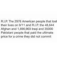 Today, remember all the innocent lives lost on and because of 9-11.: R.I.P. The 2976 American people that lost  their lives on 9/11 and R.I.P the 48,644  Afghan and 1,690,903 Iraqi and 35000  Pakistani people that paid the ultimate  price for a crime they did not commit Today, remember all the innocent lives lost on and because of 9-11.