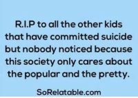 Memes, Kids, and Suicide: R.I.P to all the other kids  that have committed suicide  but nobody noticed because  this society only cares about  the popular and the pretty.  SoRelatable.com