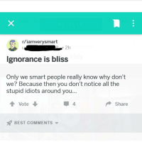iamverysmart: r/iamverysmart  2h  lgnorance is bliss  Only we smart people really know why don't  we? Because then you don't notice all the  stupid idiots around you  Vote  4  Share  BEST COMMENTS