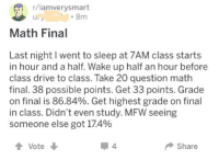 iamverysmart: r/iamverysmart  LI  8m  Math Final  Last night I went to sleep at 7AM class starts  in hour and a half. Wake up half an hour before  class drive to class. Take 20 question math  final. 38 possible points. Get 33 points. Grade  on final is 86.84%. Get highest grade on final  in class. Didn't even study. MFW seeing  someone else got 174%  1Vote  Share
