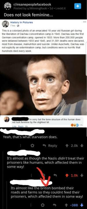 Not Facebook, but someone saying that the Nazis would treat their prisoners well if it weren't for the evil Brits.: r/insanepeoplefacebook  Posted by u/WinningRook • 1d • i.redd.it  Does not look feminine...  History In Pictures  7 hrs O  This is a colorized photo of an emaciated 18 year old Russian girl during  the liberation of Dachau concentration camp in 1945. Dachau was the first  German concentration camp, opened in 1933. More than 200,000 people  were detained between 1933 and 1945, and 31,591 deaths were declared,  most from disease, malnutrition and suicide. Unlike Auschwitz, Dachau was  not explicitly an extermination camp, but conditions were so horrific that  hundreds died every week.  I'm sorry but the bone structure of this human does  not look feminine by the slightest bit.  179  Like Reply - 6h  Yeah, that's what starvation does.  1 2.0k  Reply  It's almost as though the Nazis didn't treat their  prisoners like humans, which affected them in  some way!  1 1.0k  Its almost like the british bombed their  roads and farms so they couldnt feed their  prisoners, which affected them in some way!  1 -388 Not Facebook, but someone saying that the Nazis would treat their prisoners well if it weren't for the evil Brits.
