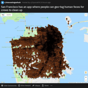 Club, Fire, and Beach: r/interestingasfuck Posted by u/Dpurcell92 8 hours ago  San Francisco has an app where people can geo-tag human feces for  crews to clean up  Manne  Descovery Museum  Map Satellite  Bamery Spencer  Alcatrar island  Man  Headands  EASURE  ND  Goldes Gate Bridge  ghnouse  The Wave Orgen  Yerba B  aland  Hstorc Ste  ien Gate  lace ne Arts  Marshals Beach  San Franosco  Oakland Bay Bdoe  PRAIDIO  SANANCISCO  Lyon Stredt  Baker Beach  Lands End Labynth  seums  CH  Ho  cle Park  Ocean Beach Fire Pts  San Francisco 2  NT  Fleming Course  Lake  rced Park  Fort Fur on  EMER  Sa  co Golf  The Olympic Club  PAr  &Event Center  Go gle  Map dea 82019 Googe  Tem of sRponamag  Share +Save  Give Award  316 Comments  + I Meta Cringe, do these people not know what a toilet is?