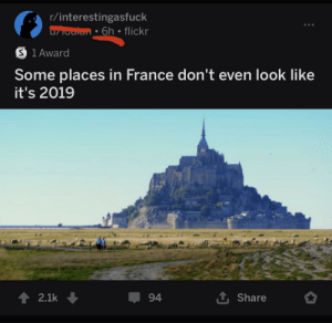 Ya kidding me: r/interestingasfuck  u/ioulan • 6h • flickr  O 1 Award  Some places in France don't even look like  it's 2019  1 Share  2.1k  94 Ya kidding me