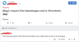 Dicks, Girls, and Nsfw: r/ JoJo34  + JOIN  s • 4h  NSFW  [Beg] I require Futa Speedwagon and or Stromheim.  [Beg]  Please.  Award  Share  NEW COMMENTS V  Isnt futa just girls with dicks kk pretty sure.male futa is just a normal guy  Reply I went to r/jojor34. I regret.