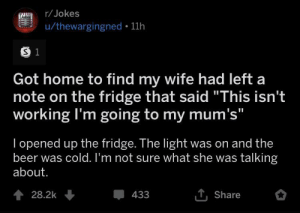 "Beer, Home, and Jokes: r/Jokes  Jokes  u/thewargingned 11h  S 1  Got home to find my wife had left a  note on the fridge that said ""This isn't  working I'm going to my mum's""  I opened up the fridge. The light was on and the  beer was cold. I'm not sure what she was talking  about.  TShare  428.2k  433"