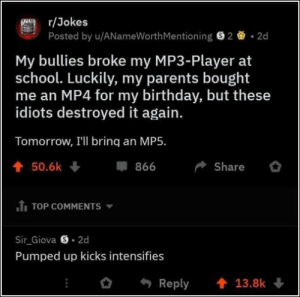 Birthday, Parents, and School: r/Jokes  Posted by u/ANameWorthMentioning 22d  My bullies broke my MP3-Player at  school. Luckily, my parents bought  me an MP4 for my birthday, but these  idiots destroyed it again.  Tomorrow, I'll brinq an MP5.  50.6k  Share  TOP COMMENTS  Sir Giova S 2d  Pumped up kicks intensifies  Reply 13.8k 58 Random Pictures Of The Day