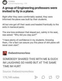 """Confidence, Memes, and Shit: r/Jokes  u/onairmastering 11h  A group of Engineering professors were  invited to fly in a plane.  Right after they were comfortably seated, they were  informed the plane was built by their students.  All but one got off their seats and headed frantically to the  exits in maniacal panic.  The one lone professor that stayed put, calmly in his seat,  was asked: """"Why did you stay put?""""  """"I have plenty of confidence in my students. Knowing  them, I for a fact can assure you this piece of shit plane will  never even start""""  thebestmoreorless  SOMEBODY SHARED THIS WITH ME & OUCH  IM LAUGHING SO HARD BUT AT THE SAME  TIME IM HURT  Source: thebestmoreorless  175,749 notes"""