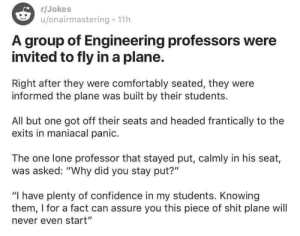 """Confidence, Shit, and Target: r/Jokes  u/onairmastering. 11h  A group of Engineering professors were  invited to fly in a plane.  Right after they were comfortably seated, they were  informed the plane was built by their students.  All but one got off their seats and headed frantically to the  exits in maniacal panic  The one lone professor that stayed put, calmly in his seat,  was asked: """"Why did you stay put?""""  """"I have plenty of confidence in my students. Knowing  them, I for a fact can assure you this piece of shit plane will  never even start"""" thebestmoreorless: SOMEBODY SHARED THIS WITH ME  OUCH IM LAUGHING SO HARD BUT AT THE SAME TIME IM HURT"""
