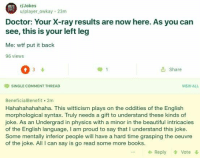 R Jokes: r/Jokes  u/player_owkay 23m  Doctor: Your X-ray results are now here. As you can  see, this is your left leg  Me: wtf put it back  96 views  t Share  SINGLE COMMENT THREAD  VIEW ALL  BeneficialBenefit 2m  Hahahahahahaha. This witticism plays on the oddities of the English  morphological syntax. Truly needs a gift to understand these kinds of  joke. As an Undergrad in physics with a minor in the beautiful intricacies  of the English language, I am proud to say that I understand this joke.  Some mentally inferior people will have a hard time grasping the oeuvre  of the joke. All I can say is go read some more books.  ← Reply  Vote
