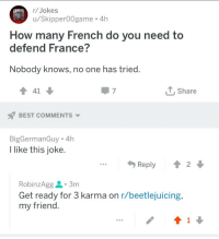 R Jokes: r/Jokes  u/Skipper0Ogame 4h  How many French do you need to  defend France?  Nobody knows, no one has tried  4 41  7  T, Share  BEST COMMENTS ▼  BigGermanGuy 4h  I like this joke.  ...Reply  2  RobinzAgg 요 . 3m  Get ready for 3 karma on r/beetlejuicing,  my friend.