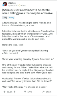 "R Jokes: r/Jokes  u/TW12T3D 0-3 mo  [Serious] Just a reminder to be careful  when telling jokes that may be offensive.  Long Funny  A few days ago I was talking to some friends, and  friends of those friends, at a bar.  I decided to break the ice with the new friends with a  few jokes, most of which went down very well..until  I decided to tell a few more offensive ones...and  picked the worst possible one to start with  Here's the joke I told  What do you do if you see an epileptic having  a fit in the bath?  Throw your washing (laundry if you're American) in.""  One of the new friends instantly became enraged  and swung for me. When I asked him what the hell  his problem was he replied that his younger brother  was epileptic and died in the bath many years ag  Obviously I felt mortified as I didn't know about it,  and said ""I'm so sorry to hear that. Did he drown?""  ""No,"" replied the guy. ""He choked on a sock.""  53.5k  1.0k  Share"