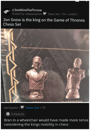 Even chess knows bran the no leg broken cripple who can't walk was a horrible king: r/JonWinsTheThrone  Posted by u/NewCarton•  Team Jon • 7h • i.redd.it  Jon Snow is the king on the Game of Thrones  Chess Set  ERYS  Team Jon • 7h  VanSpade •  O 2 Awards  Bran in a wheelchair would have made more sense  considering the kings mobility in chess Even chess knows bran the no leg broken cripple who can't walk was a horrible king