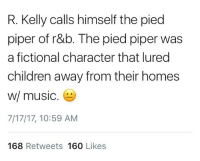 <p>Art imitates life imitates art (via /r/BlackPeopleTwitter)</p>: R. Kelly calls himself the pied  piper of r&b. The pied piper was  a fictional character that lured  children away from their homes  w/ music  7/17/17, 10:59 AM  168 Retweets 160 Likes <p>Art imitates life imitates art (via /r/BlackPeopleTwitter)</p>