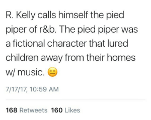 Art imitates life imitates art: R. Kelly calls himself the pied  piper of r&b. The pied piper was  a fictional character that lured  children away from their homes  w/ music  7/17/17, 10:59 AM  168 Retweets 160 Likes Art imitates life imitates art