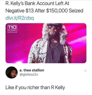srsfunny:Trapped at the ATM.: R. Kelly's Bank Account Left At  Negative $13 After $150,000 Seized  dlvr.it/R2rzbq  TYO  TODAY  YEARS OLD  a. thee stallion  @gloless2x  Like if you richer than R Kelly srsfunny:Trapped at the ATM.