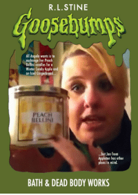 R. L. Stine: R.L.STINE  Goosebumps  All Angela wants is to  exchange her Peach  Bellini candles for a  Winter Candy Apple and  an Iced Gingerbread..  PEACH  BELI INI  ..but Jen from  Appleton has other  plans in mind.  BATH & DEAD BODY WORKS