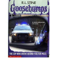 <p>Goosebumps For Adults.</p>: R.L. STINE  Goosebumps  He's definitely running your plates,  at the very least..  THE COP WHO DROVE BEHIND YOU FOR MILES  MSCHOLASTIC <p>Goosebumps For Adults.</p>