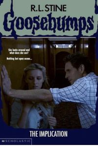 R. L. Stine: R. L. STINE  Goosebumps  She looks around and  what does she see?  Nothing but open ocean...  THE IMPLICATION  SCHOLASTIC