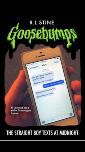 generally:  im fuckin dying : R.L.STINE  oosehunps  1200 AM  Dela  Messages  talked to  hey gir  you in a  Whatre u  Haha  sou  u horny or  All she wanted was to  eat her chicken nuggets  n peace...  0  THE STRAIGHT BOY TEXTS AT MIDNIGHT generally:  im fuckin dying