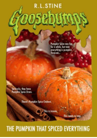 pumpkin spice: R.L.STINE  Pumpkin Spice was fun  for a while, but now  everything is pumpkin  Bavored..  Seriously, they have  Pumpkin Spice Dreos.  There's Pumpkin Spice Cheboni  is is insone.  This needs to stop  THE PUMPKIN THAT SPICED EVERYTHING