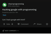 Google, Best, and Programming: r/learnprogramming  801k subscribers  Hacking google with programming  Posted by u/ac12a. 8m  Tech  Can I hack google with html?  t Vote  Comment Share  BEST COMMENTS ▼ This really belongs here.