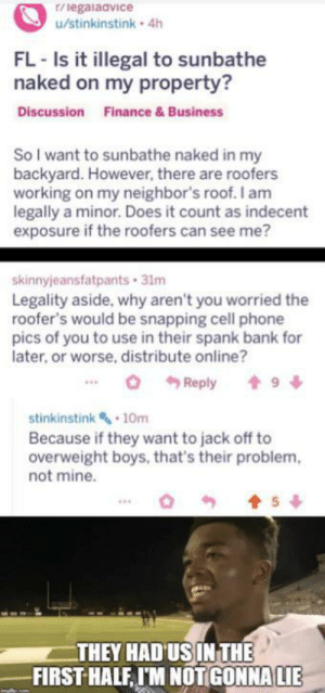 Had us in the first half.: r/legalaavice  u/stinkinstink 4h  FL-Is it illegal to sunbathe  naked on my property?  Discussion  Finance & Business  So I want to sunbathe naked in my  backyard. However, there are roofers  working on my neighbor's roof. I am  legally a minor. Does it count as indecent  exposure if the roofers can see me?  skinnyjeansfatpants 31m  Legality aside, why aren't you worried the  roofer's would be snapping cell phone  pics of you to use in their spank bank for  later, or worse, distribute online?  9  Reply  stinkinstink 10m  Because if they want to jack off to  overweight boys, that's their problem  not mine.  5  THEY HAD US IN THE  FIRST HALF IM NOTGONNA LIE Had us in the first half.