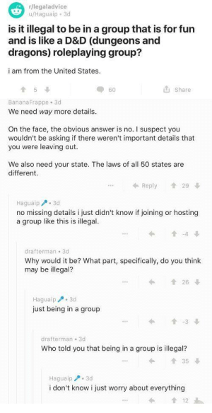 meirl: r/legaladvice  u/Haguaip 3d  is it illegal to be in a group that is for fun  and is like a D&D (dungeons and  dragons) roleplaying group?  i am from the United States.  Share  60  BananaFrappe 3d  We need way more details  On the face, the obvious answer is no. I suspect you  wouldn't be asking if there weren't important details that  you were leaving out.  We also need your state. The laws of all 50 states are  different  29  Reply  Haguaip 3d  no missing details i just didn't know if joining or hosting  a group like this is illegal.  t-4  drafterman 3d  Why would it be? What part, specifically, do you think  may be illegal?  t26  Haguaip3d  just being in a group  t-3  drafterman 3d  Who told you that being in a group is illegal?  t35  Haguaip 3d  i don't know i just worry about everything meirl