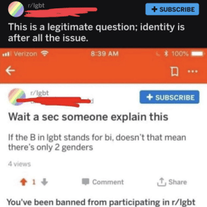 Might as well keep it going; got in some decent discussion before being banned myself. by 4bRigger MORE MEMES: r/lgbt  + SUBSCRIBE  his is a legitimate question; identity is  after all the issue  al Verizon  8:39 AM  100%  r/lgbt  +SUBSCRIBE  Wait a sec someone explain this  If the B in lgbt stands for bi, doesn't that mean  there's only 2 genders  4 views  Comment  Share  You've been banned from participating in r/lgbt Might as well keep it going; got in some decent discussion before being banned myself. by 4bRigger MORE MEMES