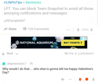 meirl: r/LifeProTips Electronics  LPT: You can block Team Snapchat to avoid all those  annoying notifications and messages  u/RCampbell47  Share 129 Comments  2364  # NATIONAL AQUARIUM-m  BUY TICKETS >  Write a comment  ehammons11 7h  Why would I do that.... who else is gonna tell me happy Valentine's  Day? meirl
