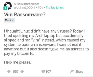 "Help, Laptop, and Today: r/linuxmasterrace  u/Julian2000nl . 70d Tic Tac Linux  Vim Ransomware?  Satire  I thought Linux didn't have any viruses? Today  tried updating my Arch laptop but accidentally  slipped and ran ""vim"" instead, which caused my  system to open a ransomware. I cannot exit it  anymore but it also doesn't give me an address to  pay my bitcoin to.  Help me please.  610  107  Share New deadly ransomware"