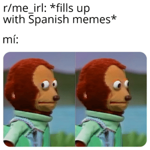 Me irl: r/me_irl: *fills up  with Spanish memes*  mí: Me irl