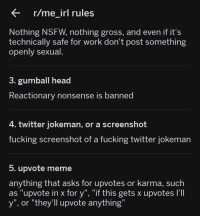 """Fucking, Head, and Meme: r/me irl rules  Nothing NSFW, nothing gross, and even if it's  technically safe for work don' t post something  openly sexual  3. gumball head  Reactionary nonsense is banned  4. twitter jokeman, or a screenshot  fucking screenshot of a fucking twitter jokeman  5. upvote meme  anything that asks for upvotes or karma, such  as """"upvote in x for y"""", """"if this gets x upvotes I'II  y"""", or """"they'll upvote anything"""