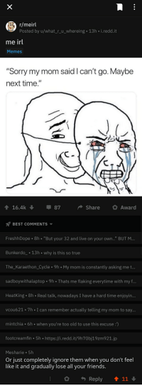 """memes sorry: r/meirl  Posted by u/what_r_u_whereing 13h i.redd.i  me irl  Memes  """"Sorry my mom said I can't go. Maybe  next time.""""  16.4k  87  ShareAward  BEST COMMENTS  FreshhDope 8h """"But your 32 and live on your own.."""" BUT M  Bunkerdo 13h why is this so true  The_Karaethon_Cycle 9h My mom is constantly asking me t..  sadboywithalaptop 9h Thats me flaking everytime with my f..  HeatKing 8h Real talk, nowadays I have a hard time enjoyin...  vcou621.7h I can remember actually telling my mom to say..  mintchia 6h when you're too old to use this excuse :  footcreamfin 5h https://i.redd.it/9h70bj19zm921.jp  Mesharie 5h  Or just completely ignore them when you don't feel  like it and gradually lose all your friends.  Reply  11"""