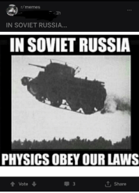 In Soviet Russia Jokes: r/memes  1h  IN SOVIET RUSSIA...  IN SOVIET RUSSIA  PHYSICS OBEY OUR LAWS  3  , Share  會Vote