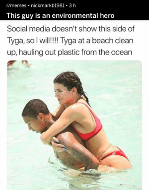 I may have laughed a little too hard at this. https://t.co/O9Oqb8IdAX: r/memes nickmarkb1981 3 h  This guy is an environmental hero  Social media doesn't show this side of  Tyga, so I will!! Tyga at a beach clean  up, hauling out plastic from the ocean I may have laughed a little too hard at this. https://t.co/O9Oqb8IdAX