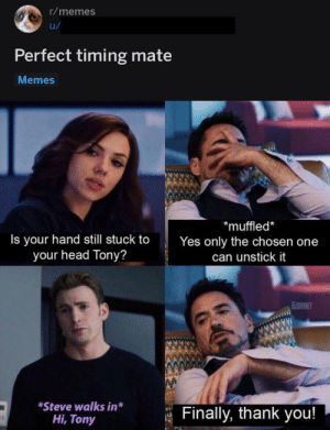 Head, Memes, and Thank You: r/memes  Perfect timing mate  Memes  *muffled*  Is your hand still stuck to  your head Tony?  Yes only the chosen one  can unstick it  65300WNEY  *Steve walks in*  Finally, thank you!  Hi, Tony We aren't safe here either