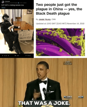 awesomesthesia:  I may or may not have started the new plauge: r/memes  Posted by u/CiszTheOriginal 2- 21d i.redd.it  Two people just got the  plague in China – yes, the  Black Death plague  SCP-049 is making memes now  Memes  By Jessie Yeung, CNN  Updated at 1343 GMT (2143 HKT) November 14, 2019  NIAID  NEED A  WE  PLAGUE  CHANGE MY MIND  - 210  15,1k +  Share  LIVE  7:08 pm PT  C-SPAN  HD  pan.arg  THAT WAS  A JOKE. awesomesthesia:  I may or may not have started the new plauge