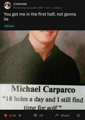 "Hopefully not a repost: r/memes  Posted by u/Justin_VDF 6h i.redd.it  You got me in the first half, not gonna  lie  Memes  Michael Carparco  ""18 holes a day and I still find  time for golf""  t 6.1k  Share  19 Hopefully not a repost"
