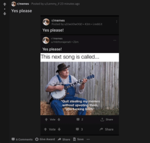 """Bitch, Fucking, and Memes: r/memes Posted by u/Lemmy_if 23 minutes ago  Yes please  r/memes  Posted by u/UwUOwOGD 43m i.redd.it  Yes please!  r/memes  u/mbttonajenati 21m  Yes please!  This next song is called...  """"Quit stealing my memes  without upvoting them  you fucking bitch""""  TShare  Vote  2  Share  Vote  3  Give Award  Save  6 Comments  Share Yes please"""