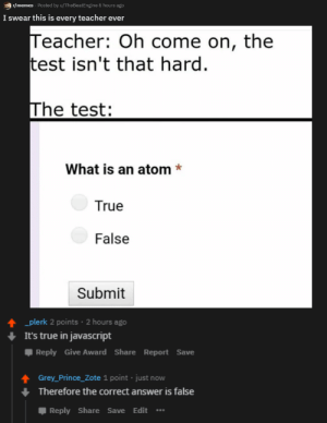 Am I right?: r/memes Posted by u/TheBeatEngine 5 hours ago  I swear this is every teacher ever  Teacher: Oh come on, the  test isn't that hard  The test:  What is an atom*  True  False  Submit  plerk 2 points 2 hours ago  It's true in javascript  Reply Give Award ShareReport Save  Grey_Prince_Zote 1 point just now  Therefore the correct answer is false  Reply Share Save Edit Am I right?