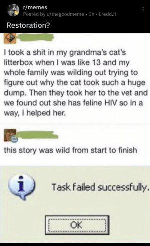 Cats, Family, and Memes: r/memes  Posted by u/thegoodmeme 1h i.redd.it  Restoration?  I took a shit in my grandma's cat's  litterbox when I was like 13 and my  whole family was wilding out trying to  figure out why the cat took such a huge  dump. Then they took her to the vet and  we found out she has feline HIV so in a  way, I helped her.  this story was wild from start to finish  1  Task failed successfully.  OK .