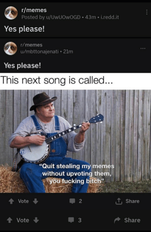 """Bitch, Fucking, and Memes: r/memes  Posted by u/UWUOWOGD 43m i.redd.it  Yes please!  r/memes  u/mbttonajenati 21m  Yes please!  This next song is called...  """"Quit stealing my memes  without upvoting them  you fucking bitch""""  1Share  Vote  2  tVote  Share  3 Yes please"""