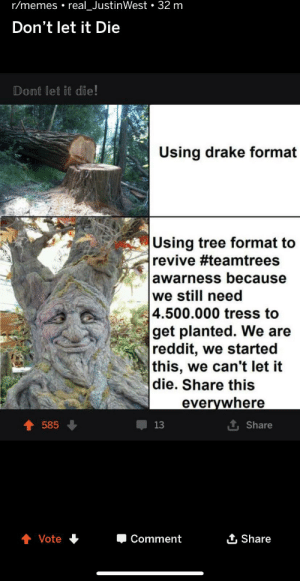 Drake, Memes, and Reddit: r/memes real_JustinWest 32 m  Don't let it Die  Dont let it die!  Using drake format  Using tree format to  revive #teamtrees  awarness because  we still need  4.500.000 tress to  get planted. We are  reddit, we started  this, we can't let it  die. Share this  everywhere  1 Share  585  13  Comment  Share  Vote I know this doesn't belong here but we must revive the Team Trees memes! They helped spread the word before!