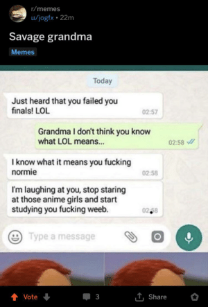 When Grandma Finds The Reddit Folder: r/memes  u/jogfx 22m  Savage grandma  Memes  Today  Just heard that you failed you  finals! LOL  02:57  Grandma I don't think you know  what LOL means...  02:58  I know what it means you fucking  normie  02:58  I'm laughing at you, stop staring  at those anime girls and start  studying you fucking weeb.  02 58  Type a message  T,Share  Vote  3 When Grandma Finds The Reddit Folder