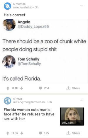 Drunk, Memes, and News: r/memes  u/redonehabib 3h  He's correct  Angelo  @Daddy Lopez55  There should be a zoo of drunk white  people doing stupid shit  Tom Schally  @TomSchally  It's called Florida  11.1k  254  T Share  r/news  u/Pervymorganfreeman 13h  Florida woman cuts man's  face after he refuses to have  sex with her  wftv.com  11.6k  1.2k  T, Share I guess he wasn't lying via /r/memes https://ift.tt/2NUPITC