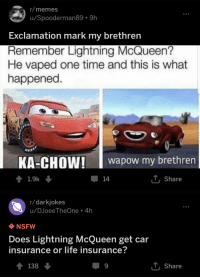 Lightning Mcqueen Kachow: r/memes  u/Spooderman89 9h  Exclamation mark my brethren  Remember Lightning McQueen?  He vaped one time and this is what  happened  KA-CHOW!aow my brethren  ↑ 1.9k  џ14  Share  r/darkjokes  u/DJoeeTheOne 4h  NSFW  Does Lightning McQueen get car  insurance or life insurance?  138  T Share