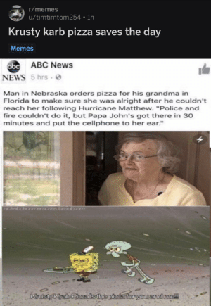 "Abc, Fire, and Grandma: r/memes  u/timtimtom254 1h  Krusty karb pizza saves the day  Memes  abc  b ABC News  NEWS 5 hrs  Man in Nebraska orders pizza for his grandma in  Florida to make sure she was alright after he couldn't  reach her following Hurricane Matthew. ""Police and  fire couldn't do it, but Papa John's got there in 30  minutes and put the cellphone to her ear.""  andone! I would be a happy grandma."