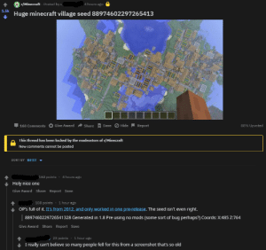 Minecraft, Best, and Old: r/Minecraft Posted by u  4 hours ago  1.5k  Huge minecraft village seed 88974602297265413  88% Upvoted  Give Award  Share Save  Hide  Report  168 Comments  This thread has been locked by the moderators of r/Minecraft  New comments cannot be posted  SORT BY BEST  4 hours ago  160 points  Holy nice one  Give Award Share Report Save  108 points 1 hour ago  OP'S full of it. It's from 2012, and only worked in one pre-release. The seed isn't even  right  8897460229726541328 Generated in 1.8 Pre using no mods (some sort of bug perhaps?) Coords: X:485 Z:764  Give Award Share Report Save  23 points 1 hour ago  I really can't believe so many people fell for this from a screenshot that's so old OP gets called out for posting a 'seed' that only worked 7 years ago and using an old screenshot