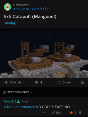 Crime, God, and Minecraft: r/Minecraft  u/No_Longer_Lovin_It 2h  5x5 Catapult (Mangonel)  Gaming  Vote  4  Share  BEST COMMENTS  Dwigy315 Now  r/trebuchetmemes NO GOD PLEASE NO  Edit I'd like to report a crime
